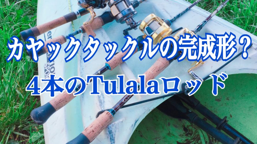 【コラム】4本のTulalaロッドで完成したカヤック専用タックル